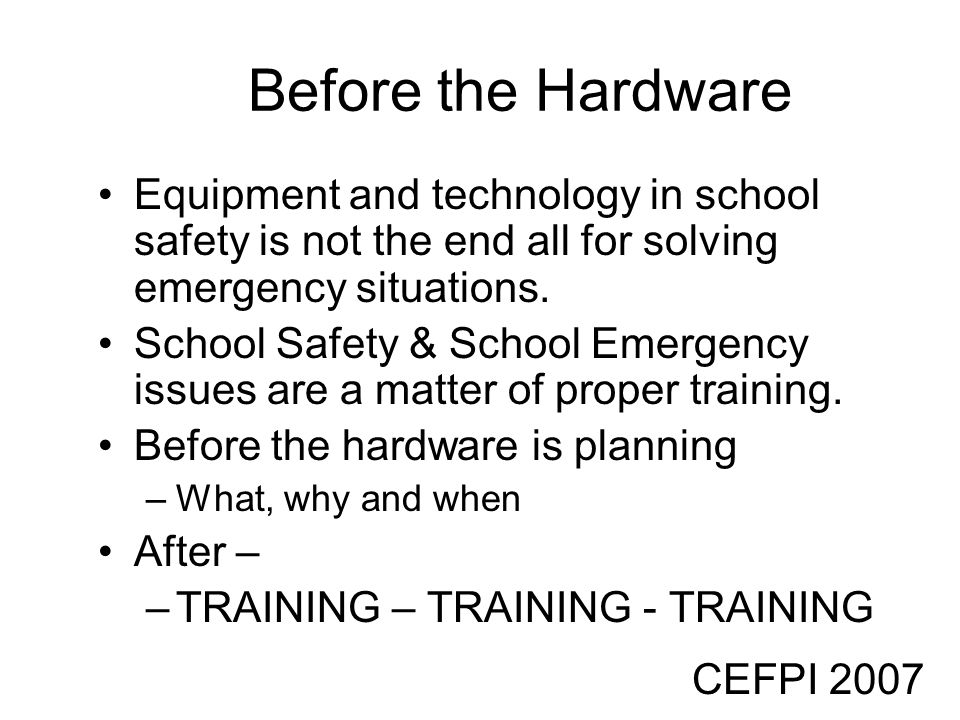 CEFPI 2007 Before the Hardware Equipment and technology in school safety is not the end all for solving emergency situations. School Safety & School E