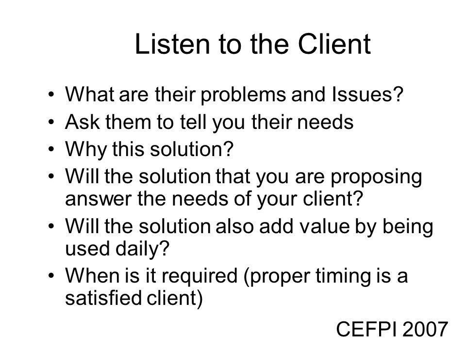 CEFPI 2007 Listen to the Client What are their problems and Issues? Ask them to tell you their needs Why this solution? Will the solution that you are