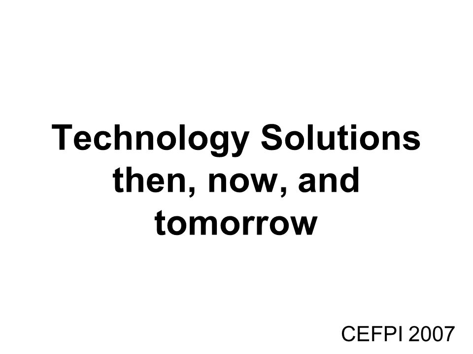 CEFPI 2007 Technology Solutions then, now, and tomorrow