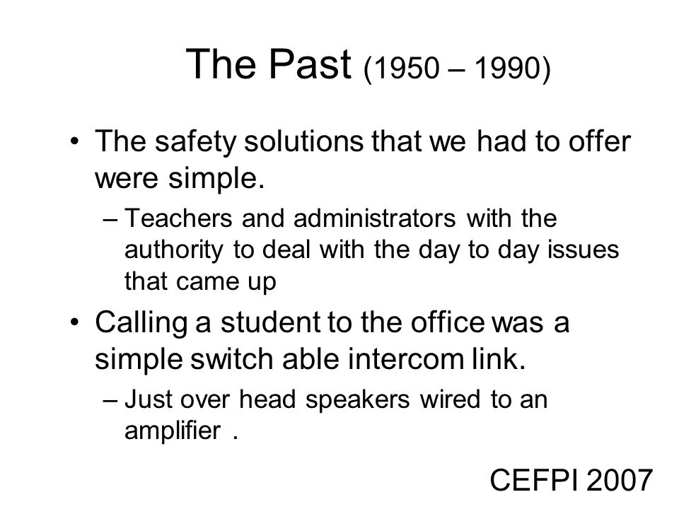CEFPI 2007 The Past (1950 – 1990) The safety solutions that we had to offer were simple. –Teachers and administrators with the authority to deal with