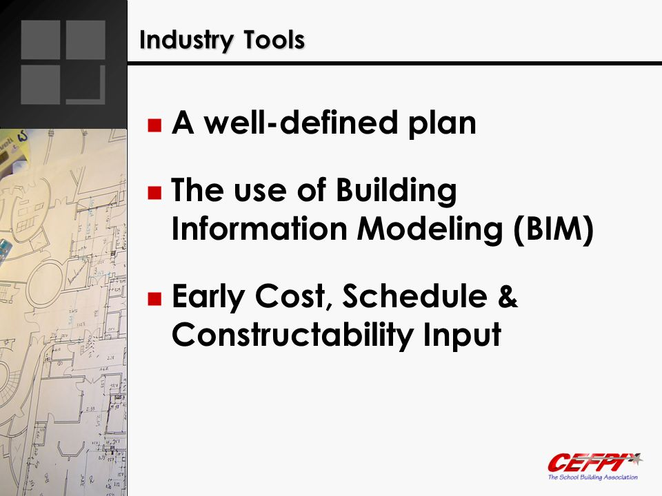 Industry Tools A well-defined plan The use of Building Information Modeling (BIM) Early Cost, Schedule & Constructability Input