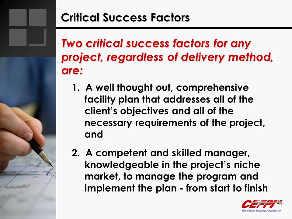Critical Success Factors Two critical success factors for any project, regardless of delivery method, are: 1. A well thought out, comprehensive facili