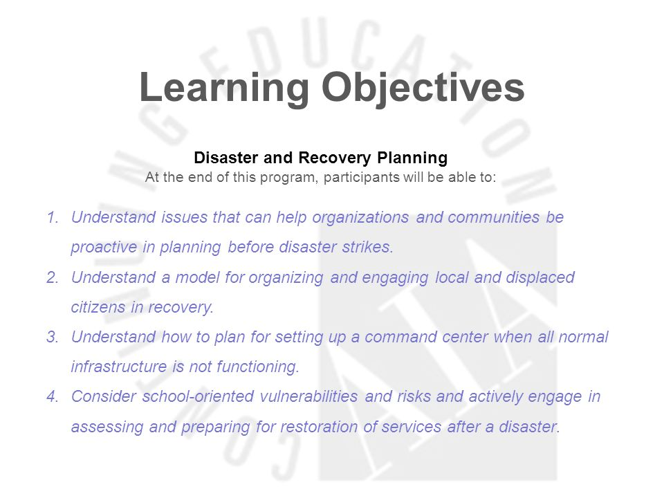 Learning Objectives Disaster and Recovery Planning At the end of this program, participants will be able to: 1.Understand issues that can help organizations and communities be proactive in planning before disaster strikes.