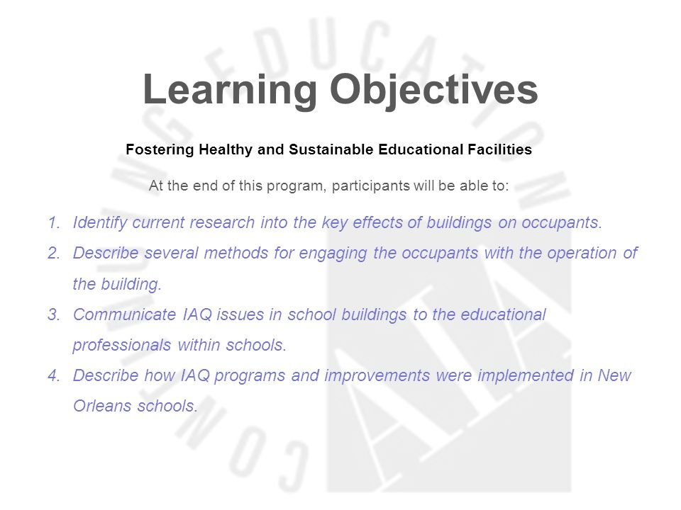 Learning Objectives Fostering Healthy and Sustainable Educational Facilities At the end of this program, participants will be able to: 1.Identify current research into the key effects of buildings on occupants.