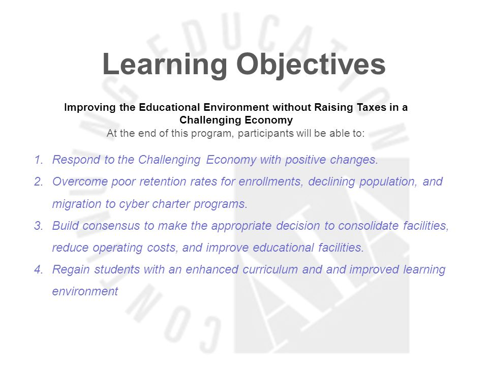 Learning Objectives Improving the Educational Environment without Raising Taxes in a Challenging Economy At the end of this program, participants will be able to: 1.