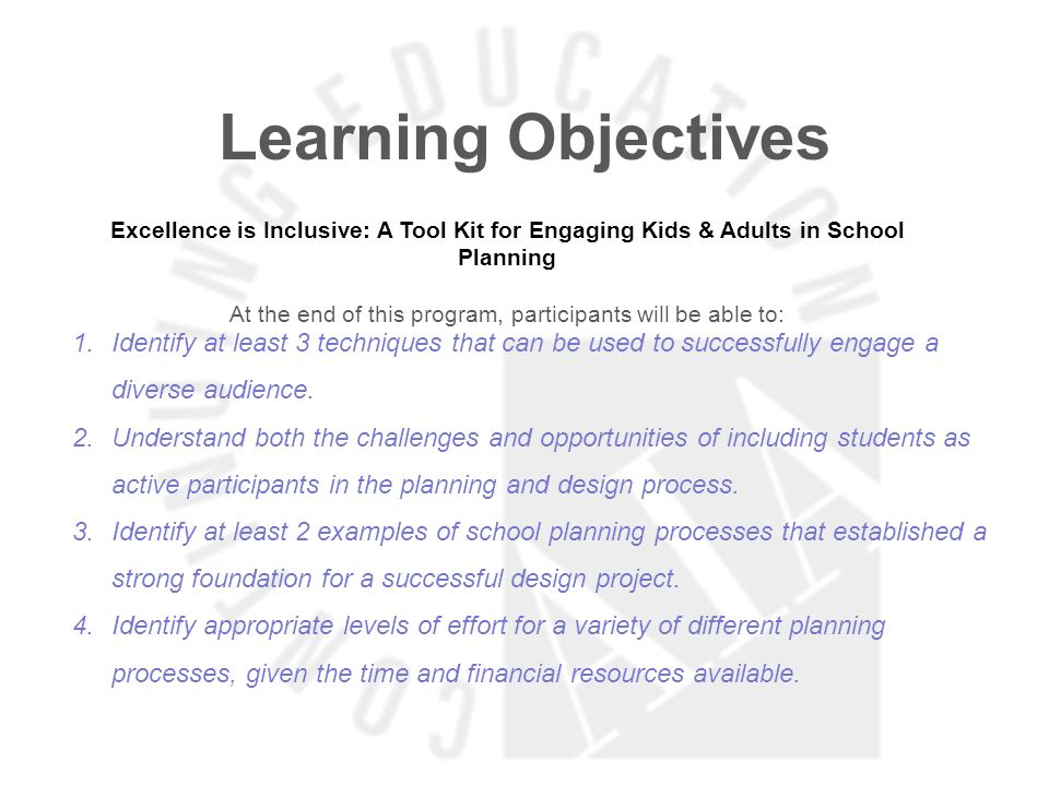 Learning Objectives Excellence is Inclusive: A Tool Kit for Engaging Kids & Adults in School Planning At the end of this program, participants will be able to: 1.Identify at least 3 techniques that can be used to successfully engage a diverse audience.