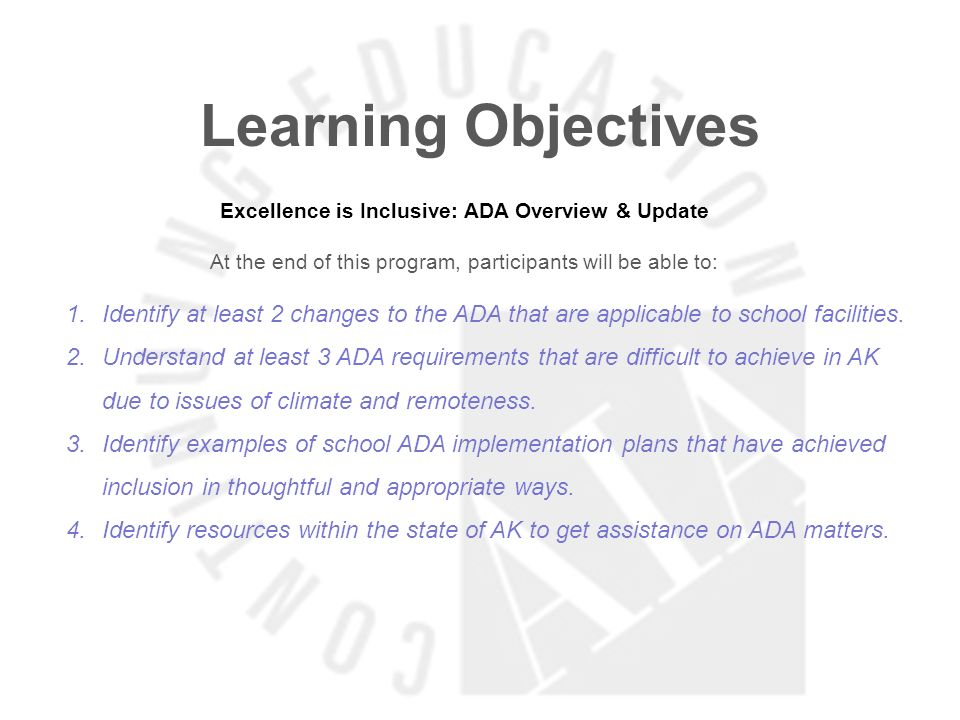 Learning Objectives Excellence is Inclusive: ADA Overview & Update At the end of this program, participants will be able to: 1.Identify at least 2 changes to the ADA that are applicable to school facilities.