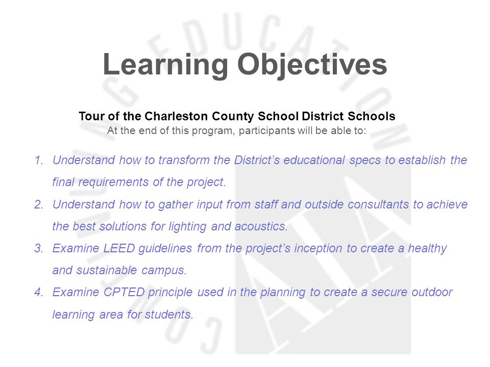 Learning Objectives Tour of the Charleston County School District Schools At the end of this program, participants will be able to: 1.Understand how to transform the Districts educational specs to establish the final requirements of the project.