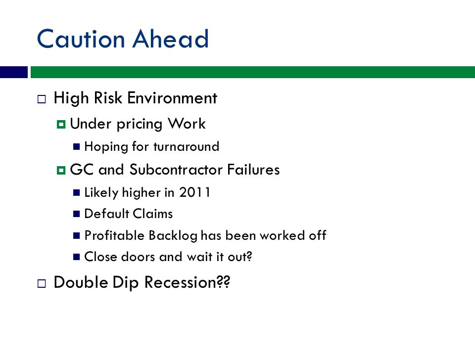 Caution Ahead High Risk Environment Under pricing Work Hoping for turnaround GC and Subcontractor Failures Likely higher in 2011 Default Claims Profitable Backlog has been worked off Close doors and wait it out.