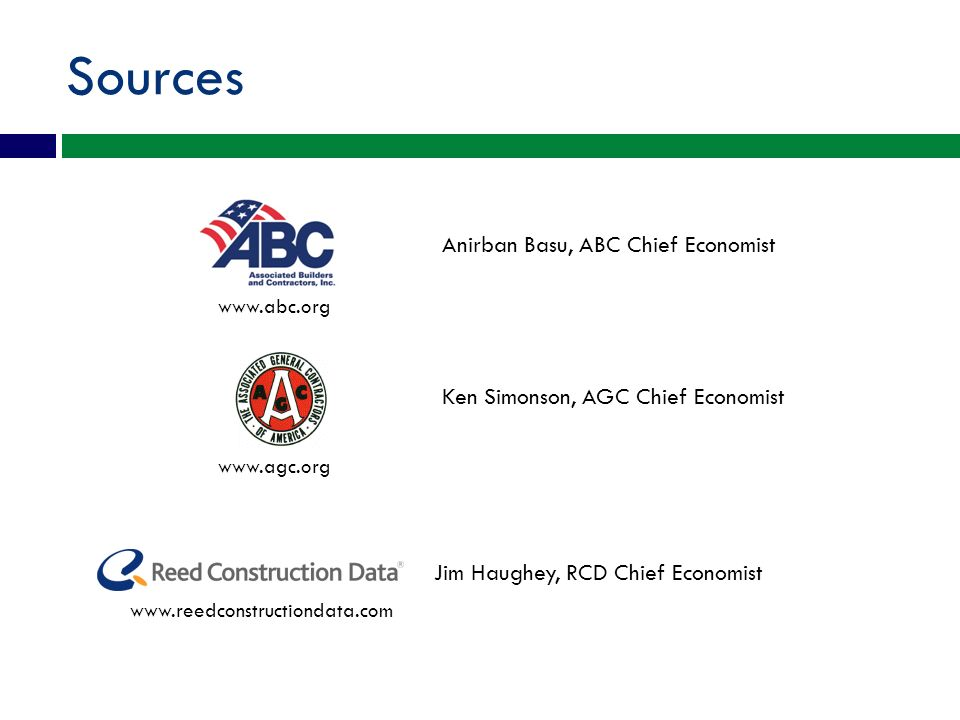 Sources Anirban Basu, ABC Chief Economist Ken Simonson, AGC Chief Economist Jim Haughey, RCD Chief Economist www.abc.org www.agc.org www.reedconstructiondata.com