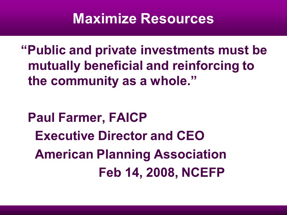 Maximize Resources Public and private investments must be mutually beneficial and reinforcing to the community as a whole.