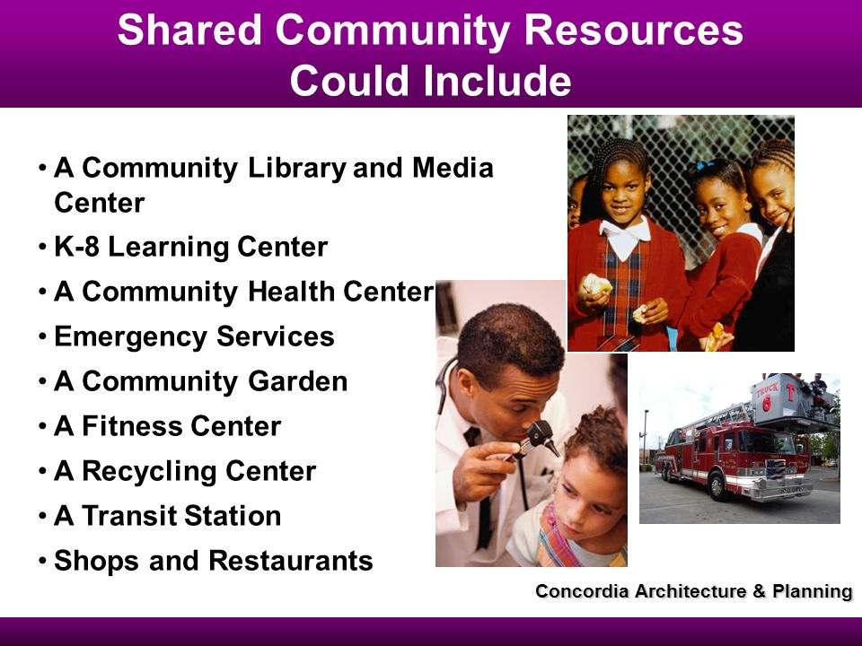 Shared Community Resources Could Include A Community Library and Media Center K-8 Learning Center A Community Health Center Emergency Services A Community Garden A Fitness Center A Recycling Center A Transit Station Shops and Restaurants Concordia Architecture & Planning