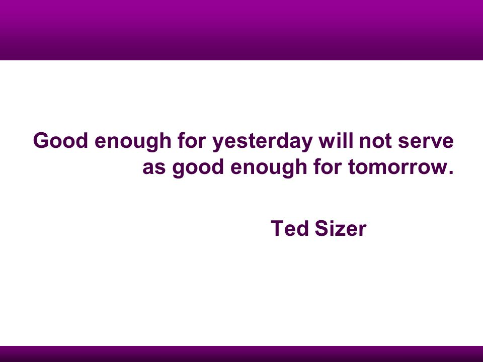 Good enough for yesterday will not serve as good enough for tomorrow. Ted Sizer