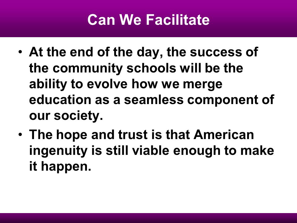 Can We Facilitate At the end of the day, the success of the community schools will be the ability to evolve how we merge education as a seamless component of our society.