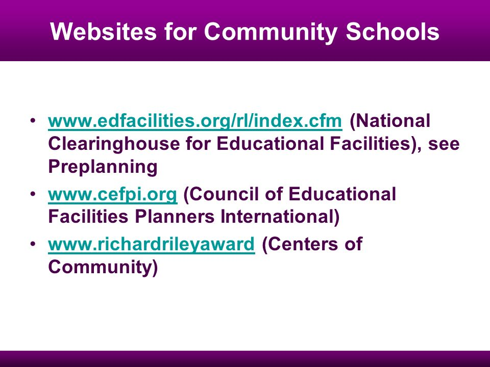Websites for Community Schools www.edfacilities.org/rl/index.cfm (National Clearinghouse for Educational Facilities), see Preplanningwww.edfacilities.org/rl/index.cfm www.cefpi.org (Council of Educational Facilities Planners International)www.cefpi.org www.richardrileyaward (Centers of Community)www.richardrileyaward