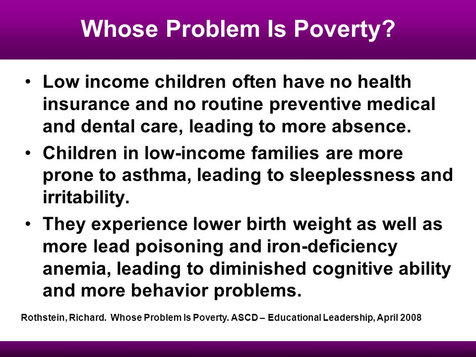 Low income children often have no health insurance and no routine preventive medical and dental care, leading to more absence.