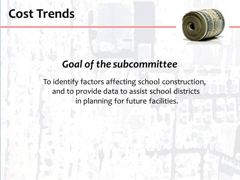 Cost Trends Goal of the subcommittee To identify factors affecting school construction, and to provide data to assist school districts in planning for