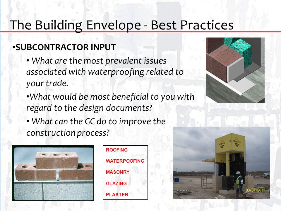 The Building Envelope - Best Practices SUBCONTRACTOR INPUT What are the most prevalent issues associated with waterproofing related to your trade. Wha
