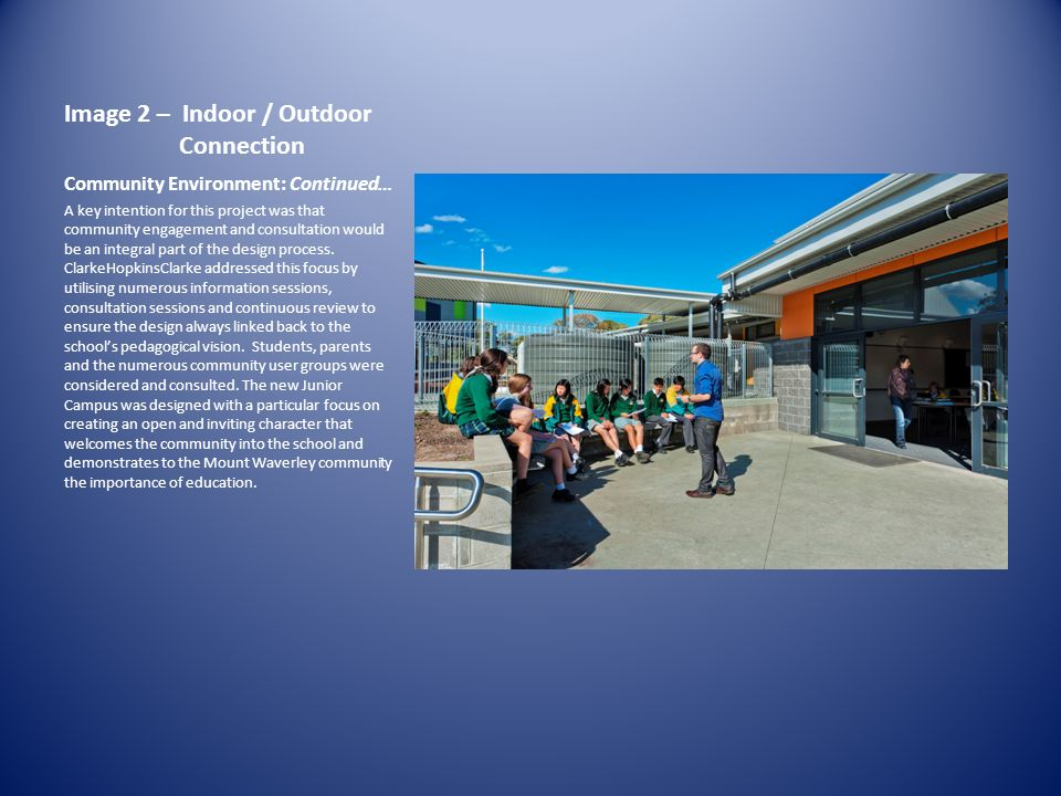 Image 2 – Indoor / Outdoor Connection Community Environment: Continued… A key intention for this project was that community engagement and consultation would be an integral part of the design process.