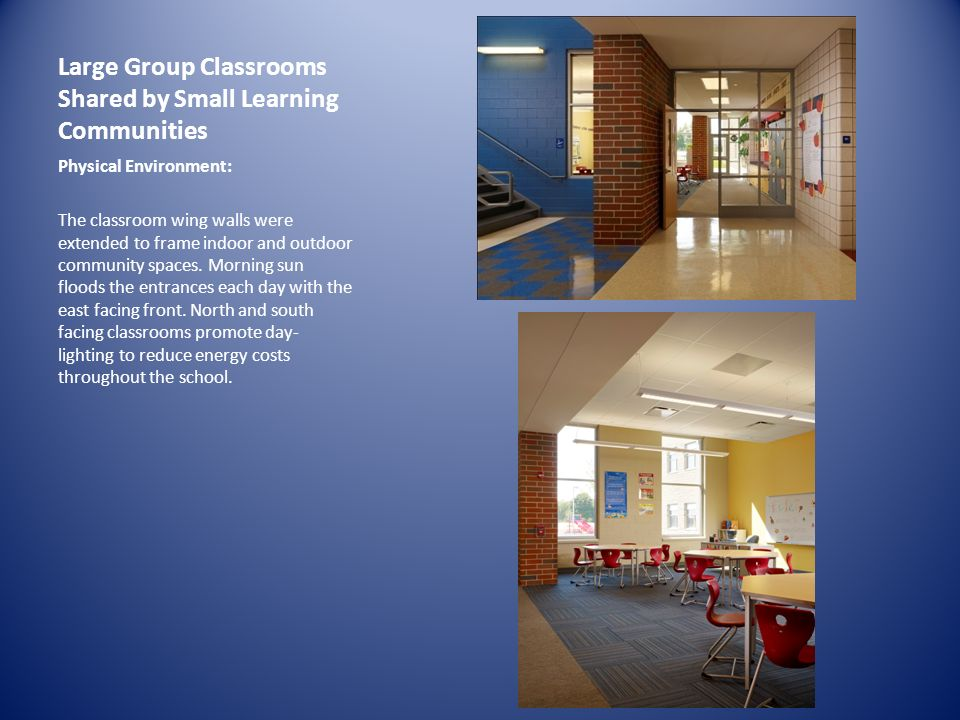 Large Group Classrooms Shared by Small Learning Communities IMAGE Physical Environment: The classroom wing walls were extended to frame indoor and outdoor community spaces.