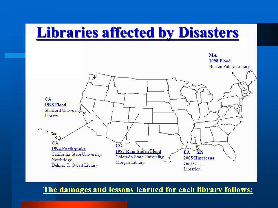 MA 1998 Flood Boston Public Library LA MS 2005 Hurricane Gulf Coast Libraries CO 1997 Rain Storm Flood Colorado State University Morgan Library CA 1998 Flood Stanford University Library CA 1994 Earthquake California State University Northridge Delmar T.
