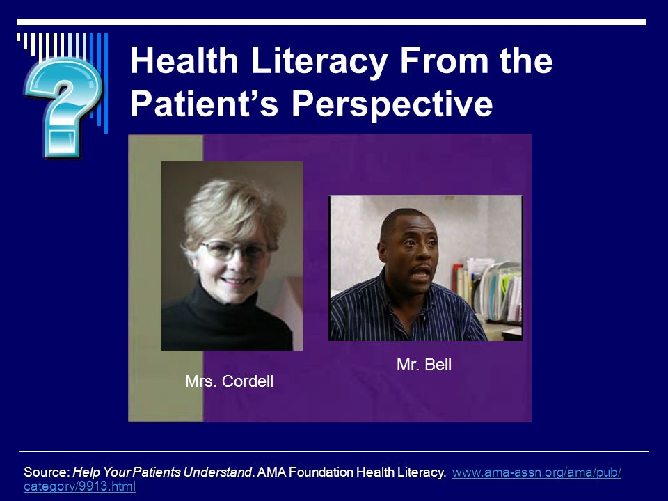 Health Literacy From the Patients Perspective Source: Help Your Patients Understand.