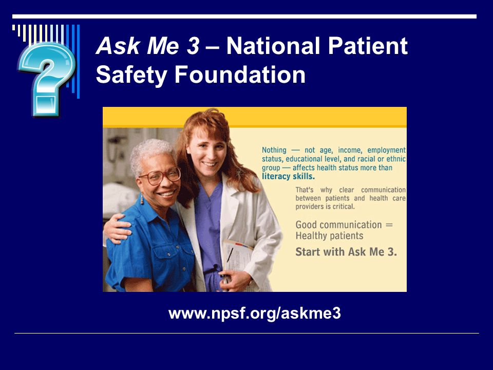 Ask Me 3 – National Patient Safety Foundation www.npsf.org/askme3