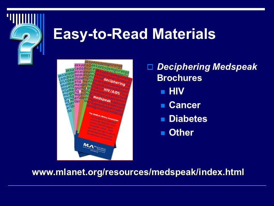 Easy-to-Read Materials Deciphering Medspeak Brochures HIV Cancer Diabetes Other www.mlanet.org/resources/medspeak/index.html