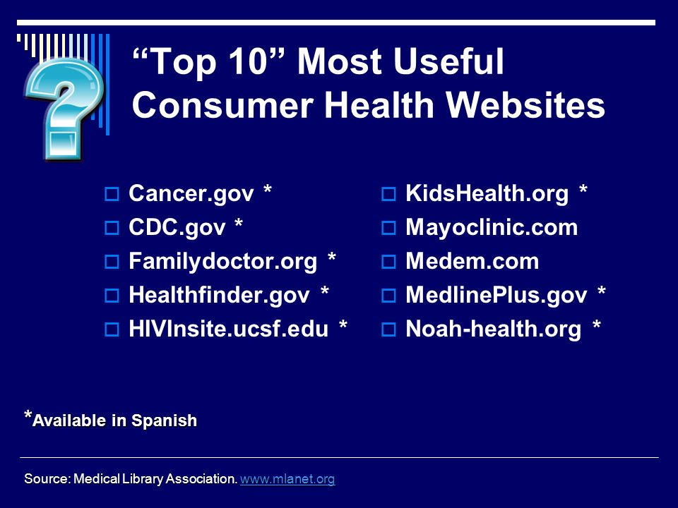 Top 10 Most Useful Consumer Health Websites Cancer.gov * CDC.gov * Familydoctor.org * Healthfinder.gov * HIVInsite.ucsf.edu * * Available in Spanish KidsHealth.org * Mayoclinic.com Medem.com MedlinePlus.gov * Noah-health.org * Source: Medical Library Association.