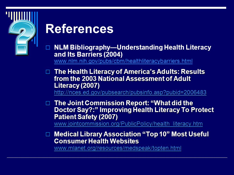 References NLM BibliographyUnderstanding Health Literacy and Its Barriers (2004) www.nlm.nih.gov/pubs/cbm/healthliteracybarriers.html www.nlm.nih.gov/pubs/cbm/healthliteracybarriers.html The Health Literacy of Americas Adults: Results from the 2003 National Assessment of Adult Literacy (2007) http://nces.ed.gov/pubsearch/pubsinfo.asp pubid=2006483 The Health Literacy of Americas Adults: Results from the 2003 National Assessment of Adult Literacy (2007) http://nces.ed.gov/pubsearch/pubsinfo.asp pubid=2006483 http://nces.ed.gov/pubsearch/pubsinfo.asp pubid=2006483 The Joint Commission Report: What did the Doctor Say : Improving Health Literacy To Protect Patient Safety (2007) www.jointcommission.org/PublicPolicy/health_literacy.htm The Joint Commission Report: What did the Doctor Say : Improving Health Literacy To Protect Patient Safety (2007) www.jointcommission.org/PublicPolicy/health_literacy.htm www.jointcommission.org/PublicPolicy/health_literacy.htm Medical Library Association Top 10 Most Useful Consumer Health Websites www.mlanet.org/resources/medspeak/topten.html Medical Library Association Top 10 Most Useful Consumer Health Websites www.mlanet.org/resources/medspeak/topten.html www.mlanet.org/resources/medspeak/topten.html