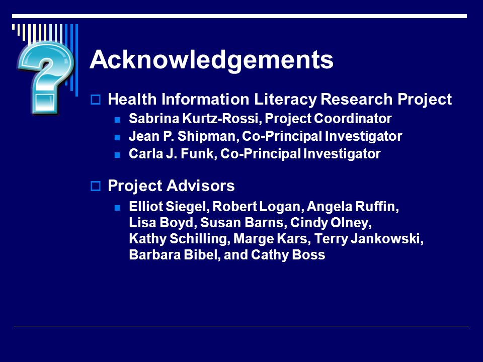 Project Advisors Elliot Siegel, Robert Logan, Angela Ruffin, Lisa Boyd, Susan Barns, Cindy Olney, Kathy Schilling, Marge Kars, Terry Jankowski, Barbara Bibel, and Cathy Boss Health Information Literacy Research Project Sabrina Kurtz-Rossi, Project Coordinator Jean P.