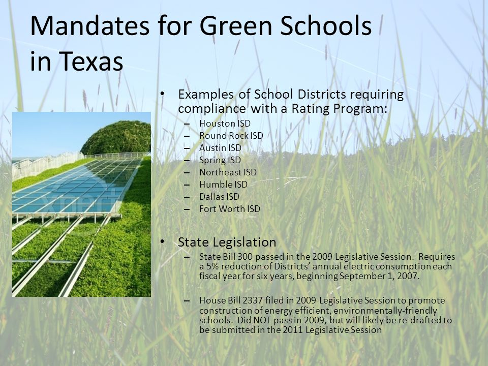 Mandates for Green Schools in Texas Examples of School Districts requiring compliance with a Rating Program: – Houston ISD – Round Rock ISD – Austin ISD – Spring ISD – Northeast ISD – Humble ISD – Dallas ISD – Fort Worth ISD State Legislation – State Bill 300 passed in the 2009 Legislative Session.