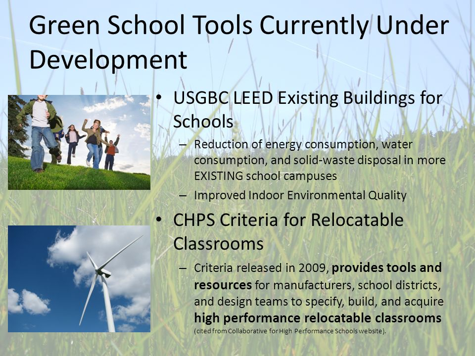 Green School Tools Currently Under Development USGBC LEED Existing Buildings for Schools – Reduction of energy consumption, water consumption, and solid-waste disposal in more EXISTING school campuses – Improved Indoor Environmental Quality CHPS Criteria for Relocatable Classrooms – Criteria released in 2009, provides tools and resources for manufacturers, school districts, and design teams to specify, build, and acquire high performance relocatable classrooms (cited from Collaborative for High Performance Schools website).