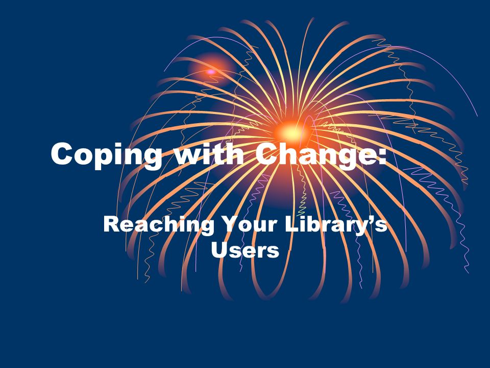 Coping with Change: Reaching Your Librarys Users