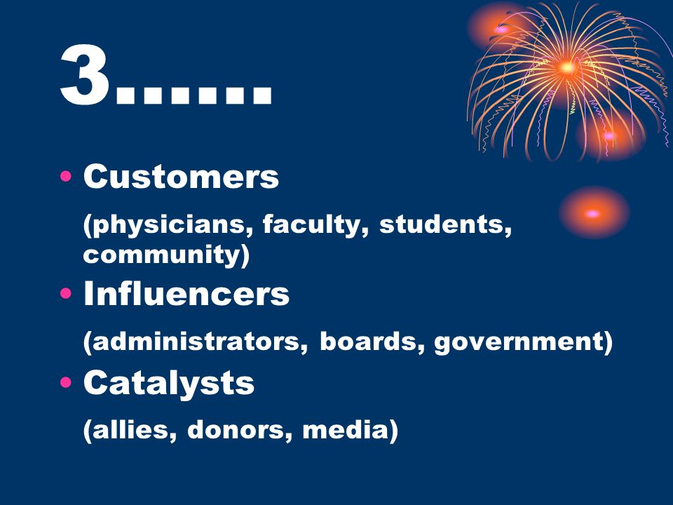 3…… Customers (physicians, faculty, students, community) Influencers (administrators, boards, government) Catalysts (allies, donors, media)