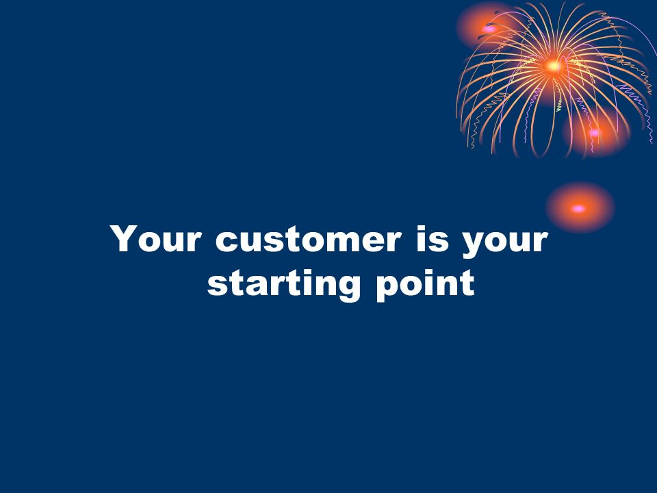 Your customer is your starting point