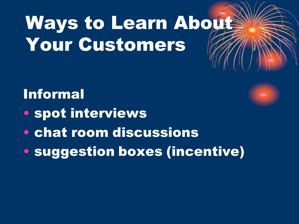 Ways to Learn About Your Customers Informal spot interviews chat room discussions suggestion boxes (incentive)