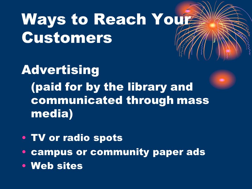 Ways to Reach Your Customers Advertising (paid for by the library and communicated through mass media) TV or radio spots campus or community paper ads Web sites