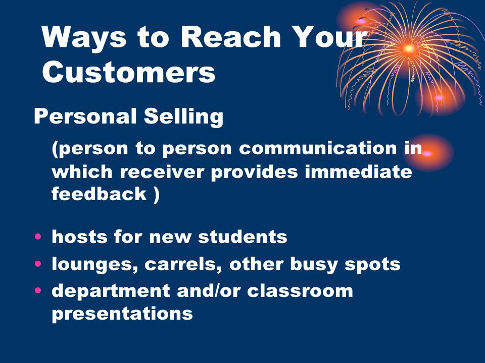 Ways to Reach Your Customers Personal Selling (person to person communication in which receiver provides immediate feedback ) hosts for new students lounges, carrels, other busy spots department and/or classroom presentations