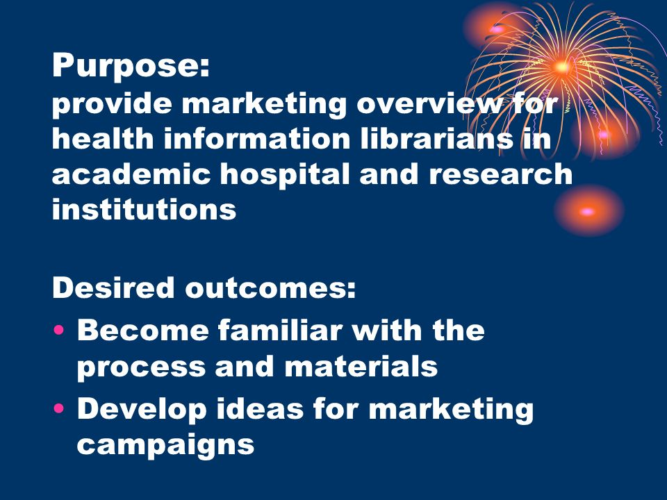 Purpose: provide marketing overview for health information librarians in academic hospital and research institutions Desired outcomes: Become familiar with the process and materials Develop ideas for marketing campaigns