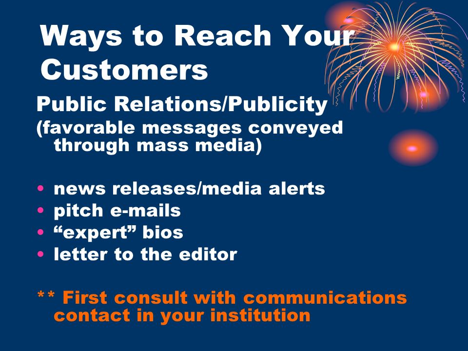 Ways to Reach Your Customers Public Relations/Publicity (favorable messages conveyed through mass media) news releases/media alerts pitch e-mails expe