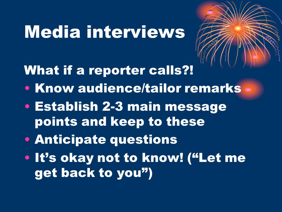Media interviews What if a reporter calls?! Know audience/tailor remarks Establish 2-3 main message points and keep to these Anticipate questions Its