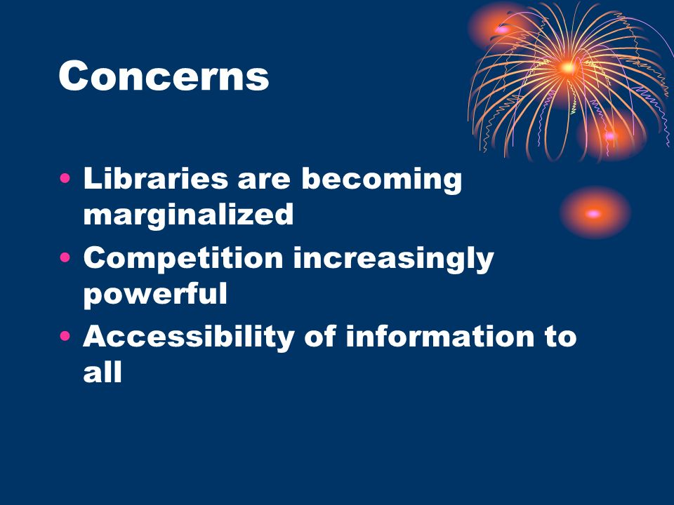 Concerns Libraries are becoming marginalized Competition increasingly powerful Accessibility of information to all