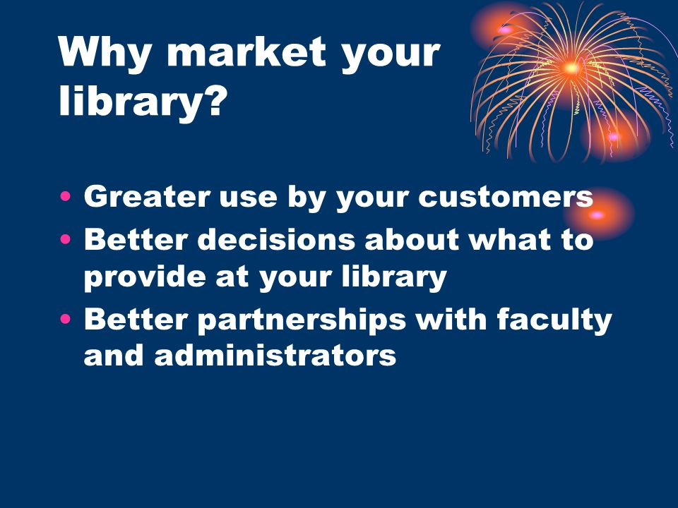 Why market your library? Greater use by your customers Better decisions about what to provide at your library Better partnerships with faculty and adm