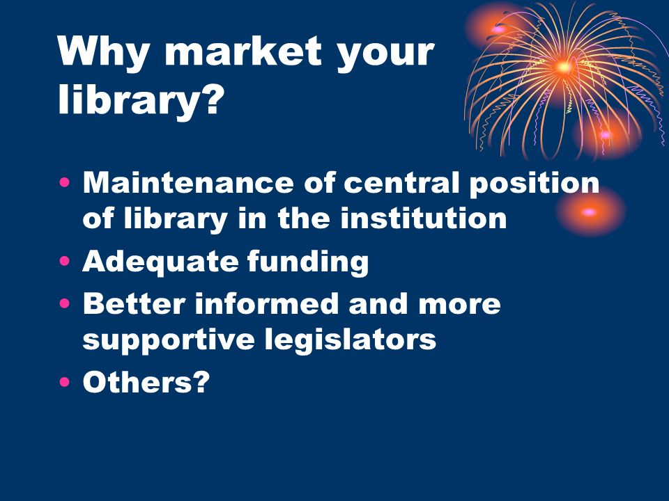 Why market your library? Maintenance of central position of library in the institution Adequate funding Better informed and more supportive legislator
