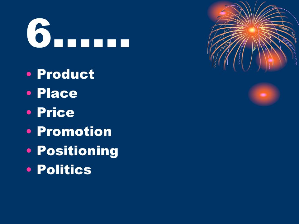 6…… Product Place Price Promotion Positioning Politics