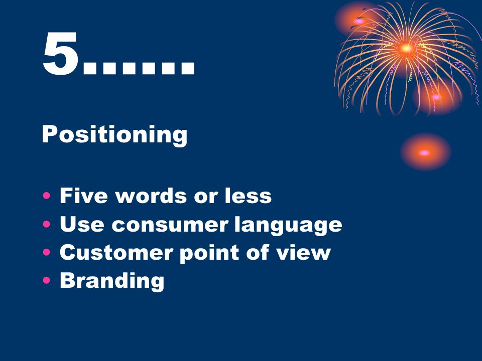 5…… Positioning Five words or less Use consumer language Customer point of view Branding
