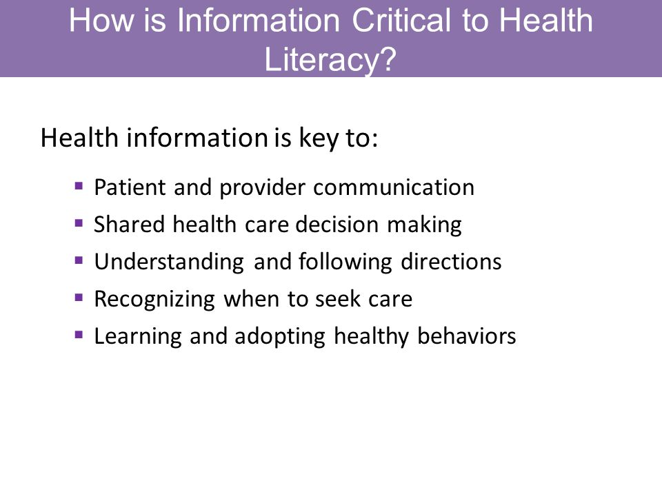 How is Information Critical to Health Literacy? Health information is key to: Patient and provider communication Shared health care decision making Un