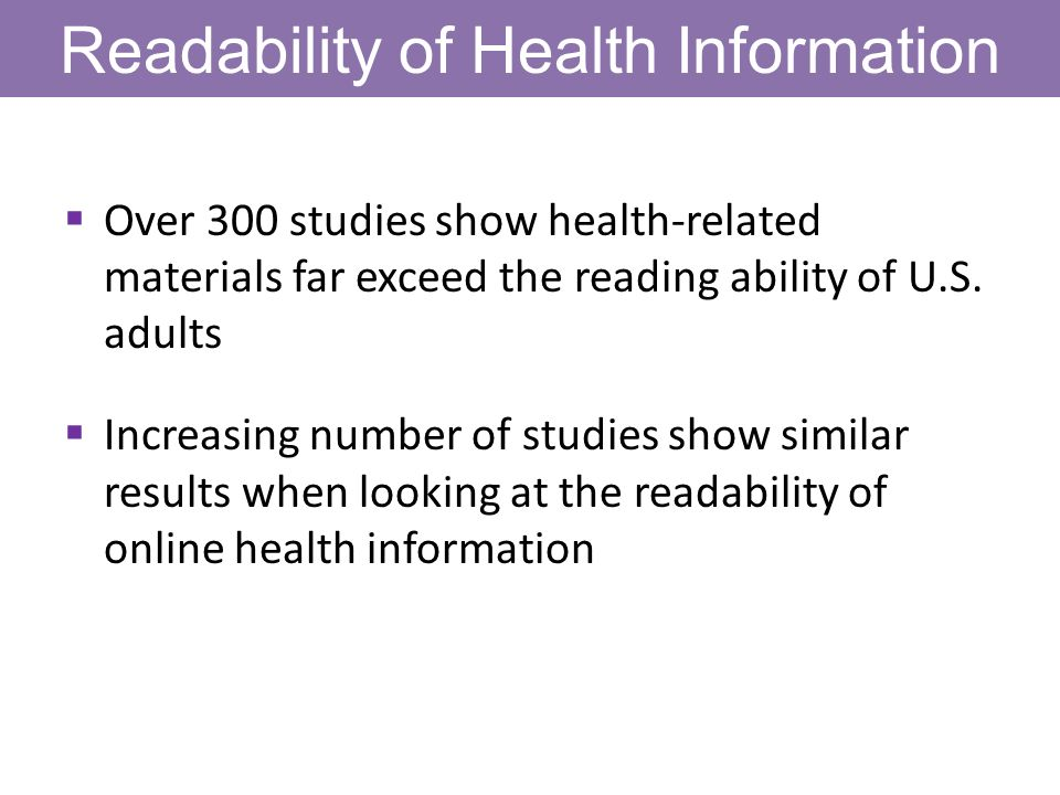 Readability of Health Information Over 300 studies show health-related materials far exceed the reading ability of U.S. adults Increasing number of st