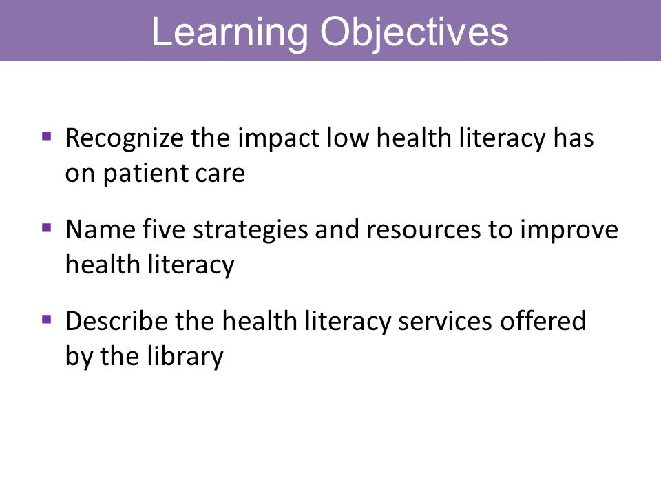 Learning Objectives Recognize the impact low health literacy has on patient care Name five strategies and resources to improve health literacy Describe the health literacy services offered by the library
